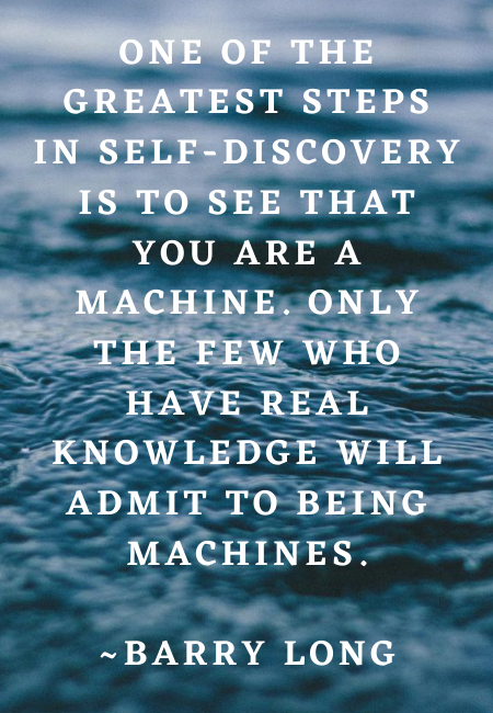 One Of The Greatest Steps In Self Discovery Is To See That You Are A Machine Only The Few Who Have Real Knowledge Will Admit To Being Machines