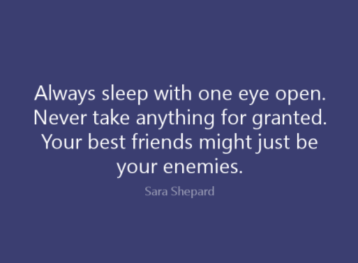 Always Sleep With One Eye Open Never Take Anything For Granted Your Best Friends Might Just Be Your Enemies