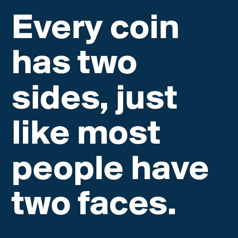 Every Coin Has Two Sides Just Like Most People Have Two Faces