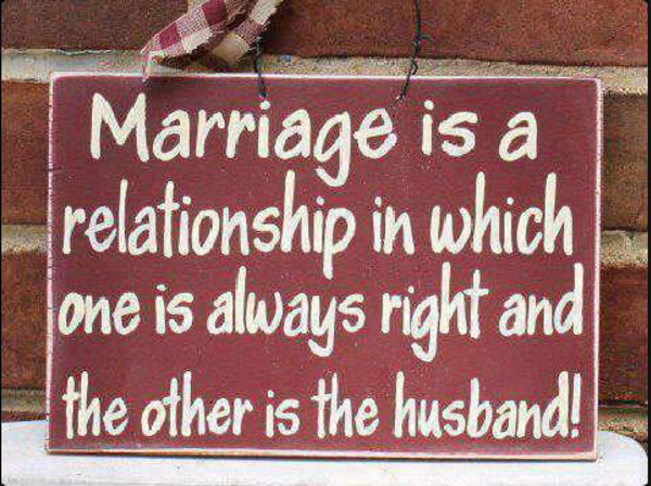 Marriage Is A Relationship In Which One Is Always Right And The Other Is The Husband