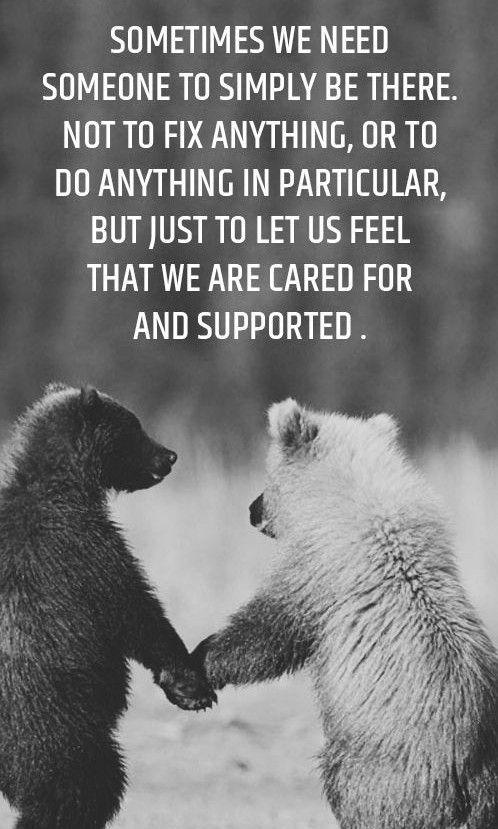 Sometimes We Need Someone To Simply Be There Not To Fix Anything Or To Do Anything In Particular But Just To Let Us Feel That We Are Cared And Supported