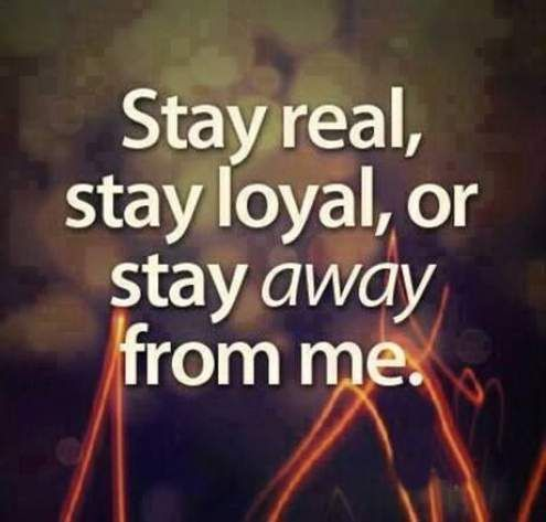 Stay Real Stay Loyal Or Stay Away From Me