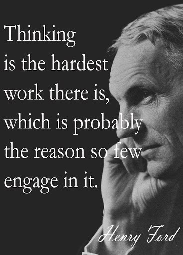 Thinking is the hardest work there is, which is probably the reason so few engage in it